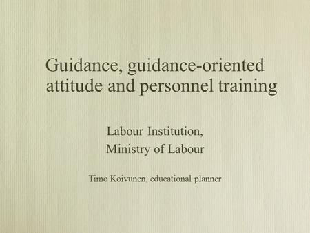 Guidance, guidance-oriented attitude and personnel training Labour Institution, Ministry of Labour Timo Koivunen, educational planner.