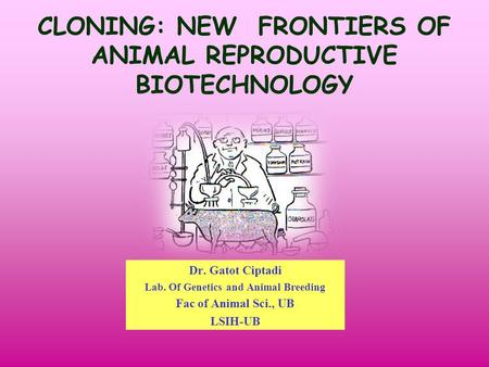 CLONING: NEW FRONTIERS OF ANIMAL REPRODUCTIVE BIOTECHNOLOGY Dr. Gatot Ciptadi Lab. Of Genetics and Animal Breeding Fac of Animal Sci., UB LSIH-UB.