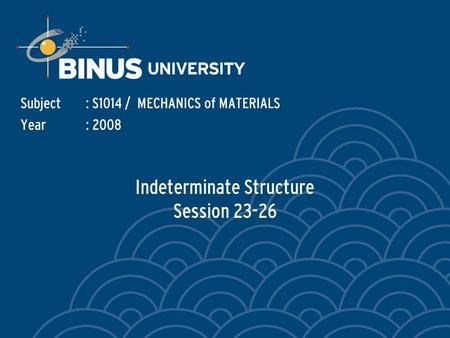 Indeterminate Structure Session 23-26 Subject: S1014 / MECHANICS of MATERIALS Year: 2008.