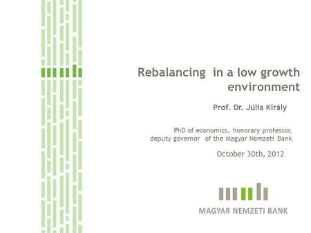 Rebalancing in a low growth environment Prof. Dr. Júlia Király October 30th, 2012 PhD of economics, honorary professor, deputy governor of the Magyar Nemzeti.