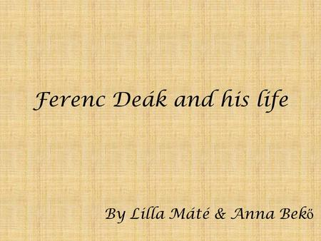 Ferenc Deák and his life By Lilla Máté & Anna Bek ő.