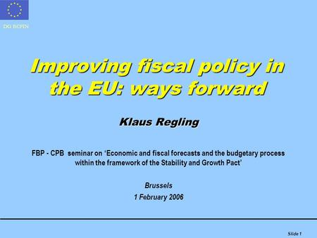 DG ECFIN Slide 1 Improving fiscal policy in the EU: ways forward Klaus Regling FBP - CPB seminar on 'Economic and fiscal forecasts and the budgetary process.