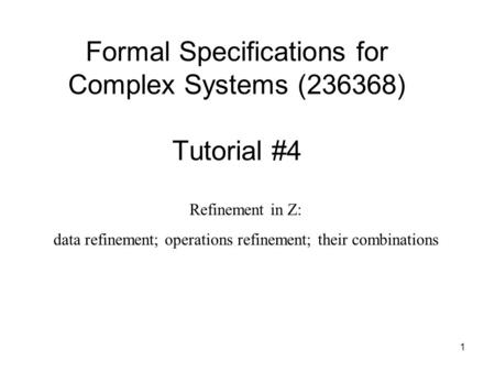 1 Formal Specifications for Complex Systems (236368) Tutorial #4 Refinement in Z: data refinement; operations refinement; their combinations.