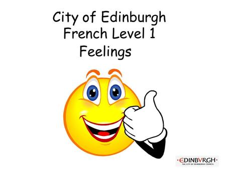 City of Edinburgh French Level 1 Feelings First Level Significant Aspects of Learning Use language in a range of contexts and across learning Continue.