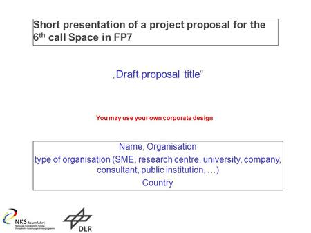 "Short presentation of a project proposal for the 6 th call Space in FP7 ""Draft proposal title"" Name, Organisation type of organisation (SME, research centre,"