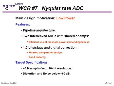MB Page1Mihai Banu, July 2002 WCR #7 Nyquist rate ADC Main design motivation: Low Power Features: Pipeline arquitecture. Two interleaved ADCs with shared.