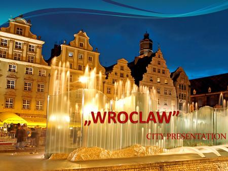 CITY PRESENTATION. Wroclaw City Description It is the main city of Wroclaw agglomeration. It is the fourth most populous city in Poland and fifth in terms.