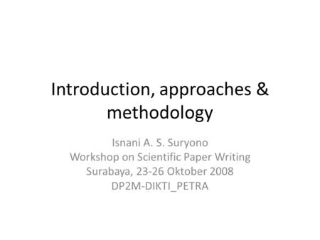 Introduction, approaches & methodology Isnani A. S. Suryono Workshop on Scientific Paper Writing Surabaya, 23-26 Oktober 2008 DP2M-DIKTI_PETRA.