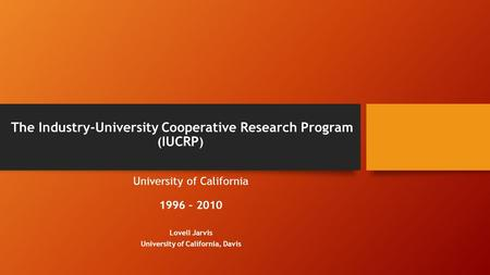 The Industry-University Cooperative Research Program ( IUCRP ) University of California 1996 – 2010 Lovell Jarvis University of California, Davis.