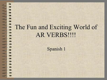 The Fun and Exciting World of AR VERBS!!!! Spanish 1.
