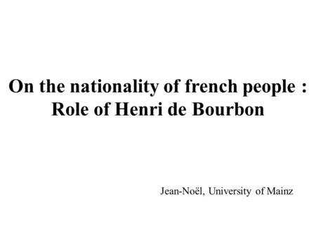 On the nationality of french people : Role of Henri de Bourbon Jean-Noël, University of Mainz.