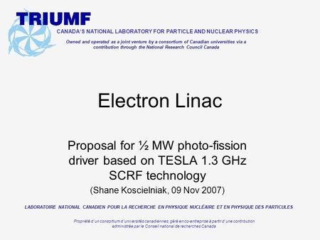 Proposal for ½ MW photo-fission driver based on TESLA 1.3 GHz SCRF technology (Shane Koscielniak, 09 Nov 2007) Electron Linac CANADA ' S NATIONAL LABORATORY.