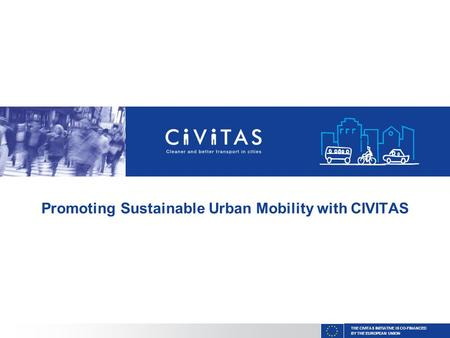 THE CIVITAS INITIATIVE IS CO-FINANCED BY THE EUROPEAN UNION Promoting Sustainable Urban Mobility with CIVITAS.