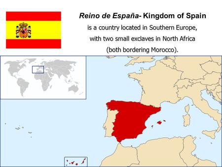 Reino de España- Kingdom of Spain is a country located in Southern Europe, with two small exclaves in North Africa (both bordering Morocco).