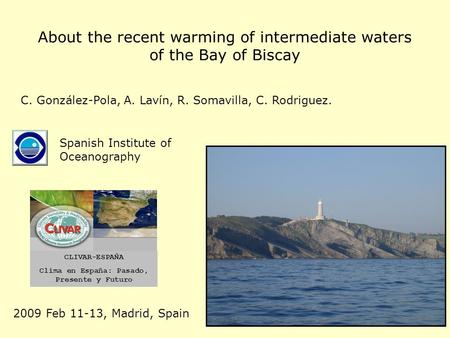 About the recent warming of intermediate waters of the Bay of Biscay Spanish Institute of Oceanography C. González-Pola, A. Lavín, R. Somavilla, C. Rodriguez.