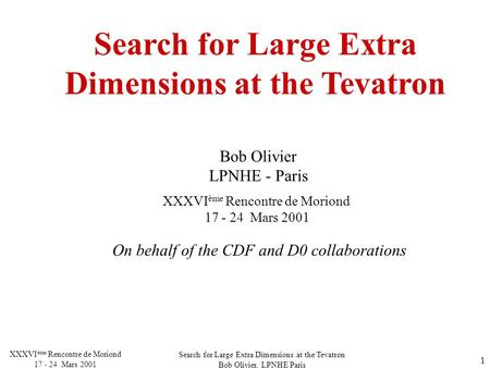 Search for Large Extra Dimensions at the Tevatron Bob Olivier, LPNHE Paris XXXVI ème Rencontre de Moriond 17 - 24 Mars 2001 1 Search for Large Extra Dimensions.