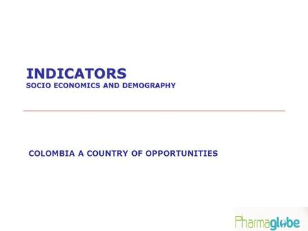 INDICATORS SOCIO ECONOMICS AND DEMOGRAPHY COLOMBIA A COUNTRY OF OPPORTUNITIES.