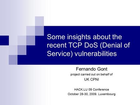 Some insights about the recent TCP DoS (Denial of Service) vulnerabilities Fernando Gont project carried out on behalf of UK CPNI HACK.LU 09 Conference.