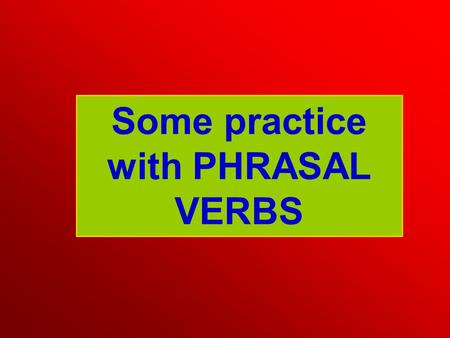 Some practice with PHRASAL VERBS. I really hate ……………………… UP but I will have to wear a suit at my sister's wedding. DRESSING Mary's really sad at the.