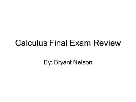 Calculus Final Exam Review By: Bryant Nelson. Common Trigonometric Values x-value0π/6π/3π/22π/35π/6π7π/64π/33π/25π/311π/62π sin(x)0½1½0-½-½0 cos(x)1½0-½-½0½1.
