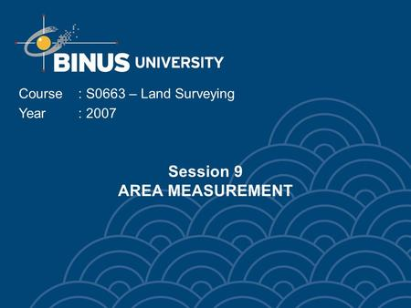 Session 9 AREA MEASUREMENT Course: S0663 – Land Surveying Year: 2007.