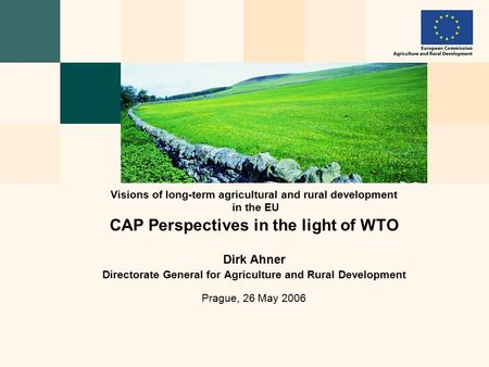 CAP Perspectives in the light of WTO Dirk Ahner Directorate General for Agriculture and Rural Development Prague, 26 May 2006 Visions of long-term agricultural.