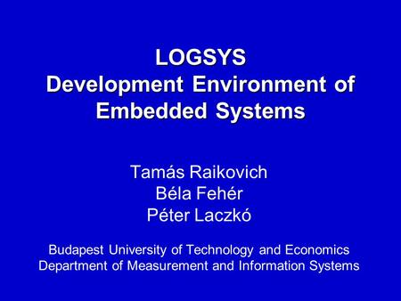 LOGSYS Development Environment of Embedded Systems Tamás Raikovich Béla Fehér Péter Laczkó Budapest University of Technology and Economics Department of.