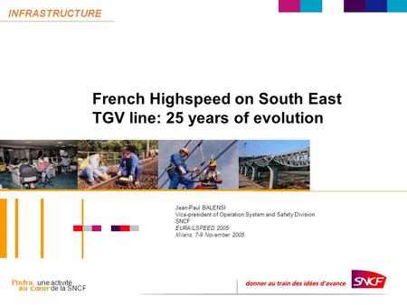 L'Infra, une activité au cœur de la SNCF INFRASTRUCTURE French Highspeed on South East TGV line: 25 years of evolution Jean-Paul BALENSI Vice-president.