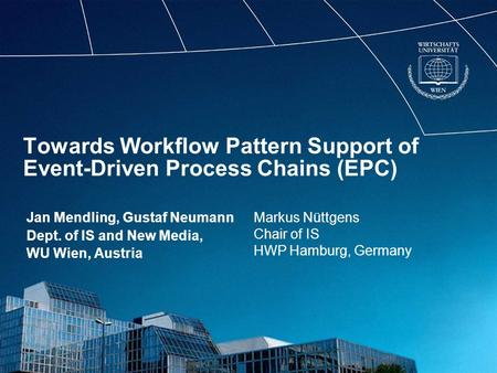 Towards Workflow Pattern Support of Event-Driven Process Chains (EPC) Jan Mendling, Gustaf Neumann Dept. of IS and New Media, WU Wien, Austria Markus Nüttgens.