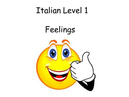 Italian Level 1 Feelings Vocabulary 2. Feelings Initially teacher can ask the question and start with 3 (e.g.) possible responses. This can progress.