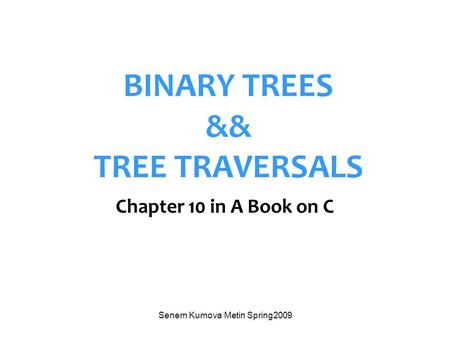 Senem Kumova Metin Spring2009 BINARY TREES && TREE TRAVERSALS Chapter 10 in A Book on C.