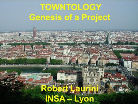 TOWNTOLOGY Genesis of a Project Robert Laurini INSA – Lyon.