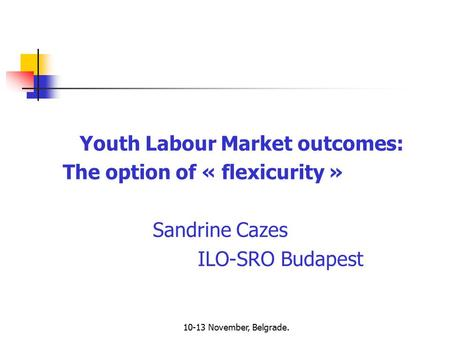 10-13 November, Belgrade. Youth Labour Market outcomes: The option of « flexicurity » Sandrine Cazes ILO-SRO Budapest.