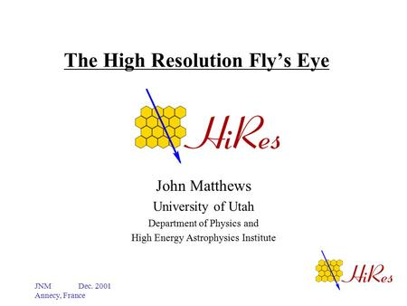 JNM Dec. 2001 Annecy, France The High Resolution Fly's Eye John Matthews University of Utah Department of Physics and High Energy Astrophysics Institute.