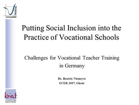 Putting Social Inclusion into the Practice of Vocational Schools Challenges for Vocational Teacher Training in Germany Dr. Beatrix Niemeyer ECER 2007,