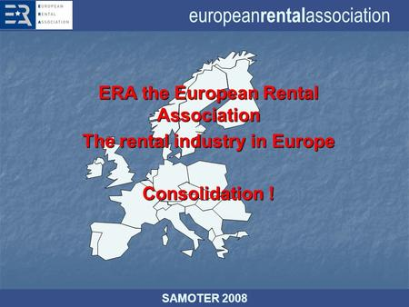 European rental association SAMOTER 2008 ERA the European Rental Association The rental industry in Europe Consolidation !