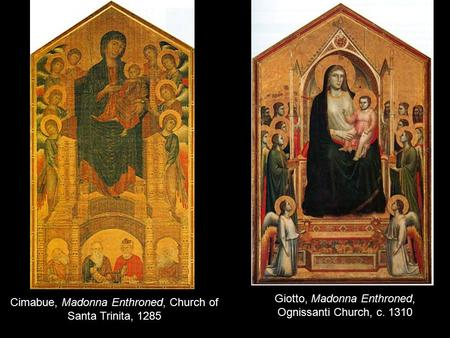 Cimabue, Madonna Enthroned, Church of Santa Trinita, 1285 Giotto, Madonna Enthroned, Ognissanti Church, c. 1310.