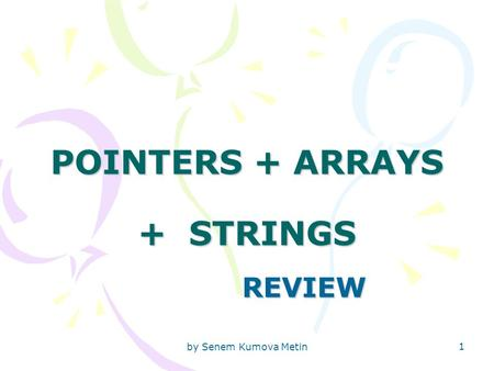 By Senem Kumova Metin 1 POINTERS + ARRAYS + STRINGS REVIEW.