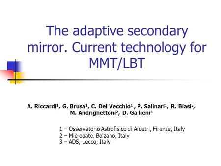 The adaptive secondary mirror. Current technology for MMT/LBT A. Riccardi 1, G. Brusa 1, C. Del Vecchio 1, P. Salinari 1, R. Biasi 2, M. Andrighettoni.