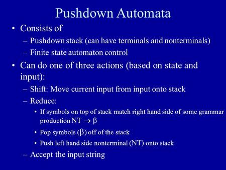 Pushdown Automata Consists of –Pushdown stack (can have terminals and nonterminals) –Finite state automaton control Can do one of three actions (based.