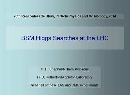 26th Rencontres de Blois, Particle Physics and Cosmology, 2014 BSM Higgs Searches at the LHC C. H. Shepherd-Themistocleous PPD, Rutherford Appleton Laboratory.