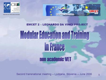 1 CR Ministère de l'Education nationale non academic VET Second transnational meeting – Ljubljana, Slovenia – June 2006 EMCET 2 – LEONARDO DA VINCI PROJECT.