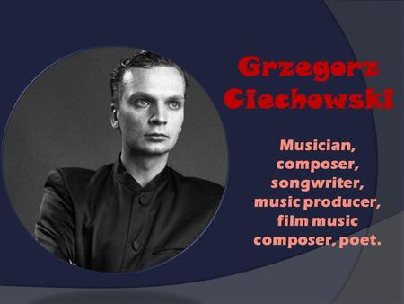 Grzegorz Ciechowski Musician, composer, songwriter, music producer, film music composer, poet.