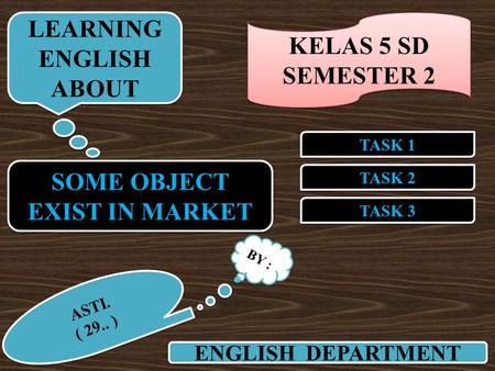 SOME OBJECT EXIST IN MARKET SOME OBJECT EXIST IN MARKET TASK 2 TASK 1 TASK 3 ENGLISH DEPARTMENT LEARNING ENGLISH ABOUT LEARNING ENGLISH ABOUT BY : ASTI.