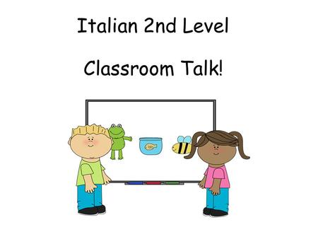 Italian 2nd Level Classroom Talk! Second Level Significant Aspects of Learning Actively take part in daily routine Understand and respond to classroom.