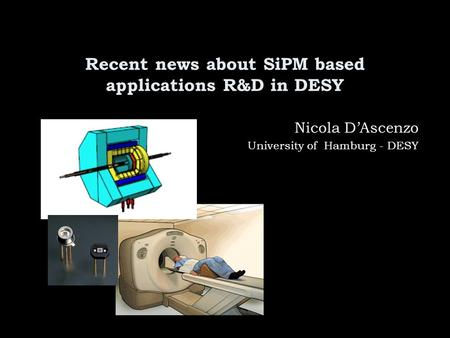Recent news about SiPM based applications R&D in DESY Nicola D'Ascenzo University of Hamburg - DESY.