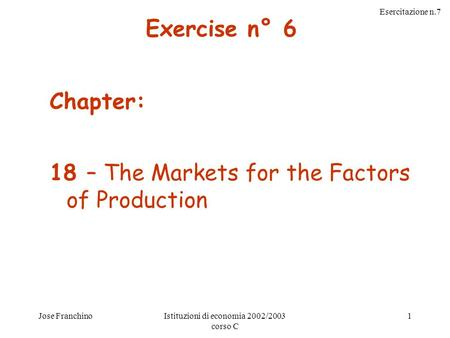 Esercitazione n.7 Jose FranchinoIstituzioni di economia 2002/2003 corso C 1 Chapter: 18 – The Markets for the Factors of Production Exercise n° 6.