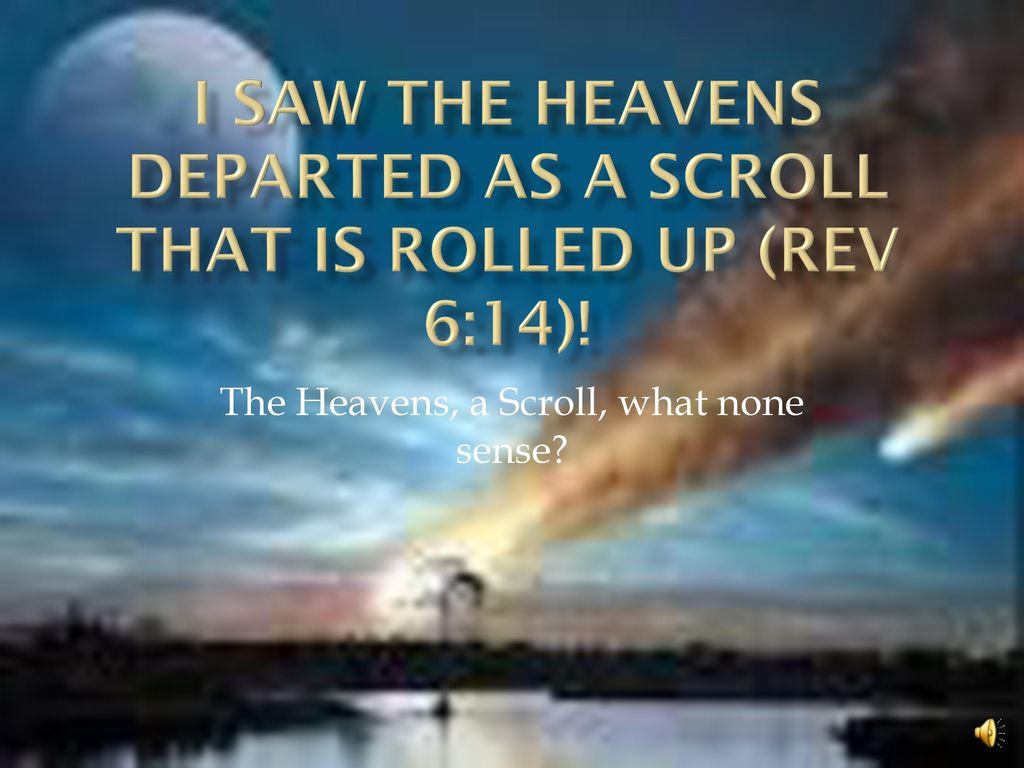 I saw the Heavens departed as a Scroll that is rolled up (rev 6:14)! - ppt  download