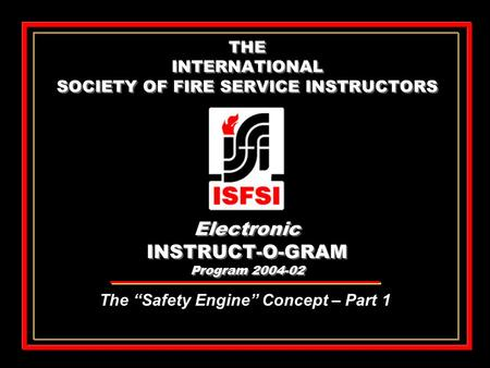 "THE INTERNATIONAL SOCIETY OF FIRE SERVICE INSTRUCTORS Electronic INSTRUCT-O-GRAM Program 2004-02 The ""Safety Engine"" Concept – Part 1."