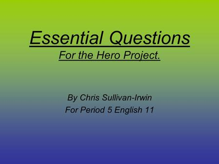 Essential Questions For the Hero Project. By Chris Sullivan-Irwin For Period 5 English 11.